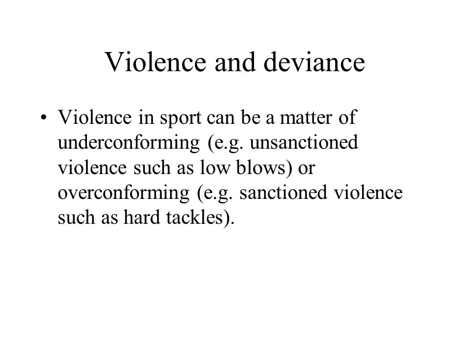Violence and deviance Violence in sport can be a matter of underconforming (e.g. unsanctioned violence such as low blows) or overconforming (e.g. sanc