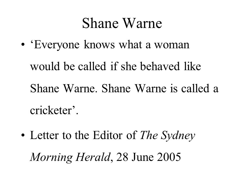 Shane Warne 'Everyone knows what a woman would be called if she behaved like Shane Warne. Shane Warne is called a cricketer'. Letter to the Editor of