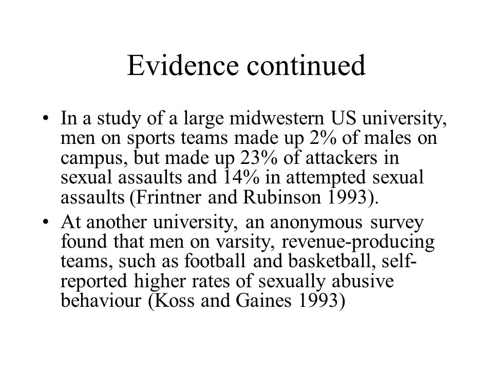 Evidence continued In a study of a large midwestern US university, men on sports teams made up 2% of males on campus, but made up 23% of attackers in