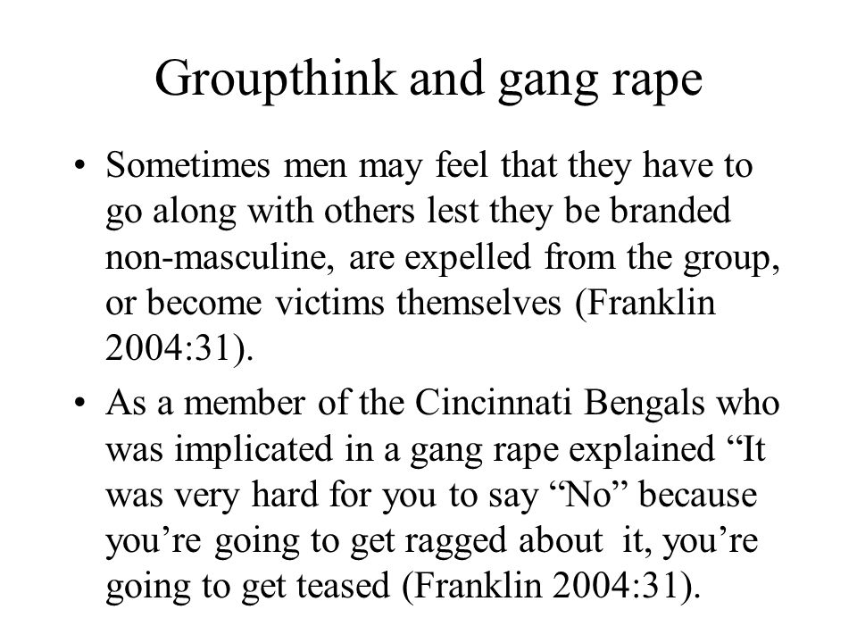 Groupthink and gang rape Sometimes men may feel that they have to go along with others lest they be branded non-masculine, are expelled from the group
