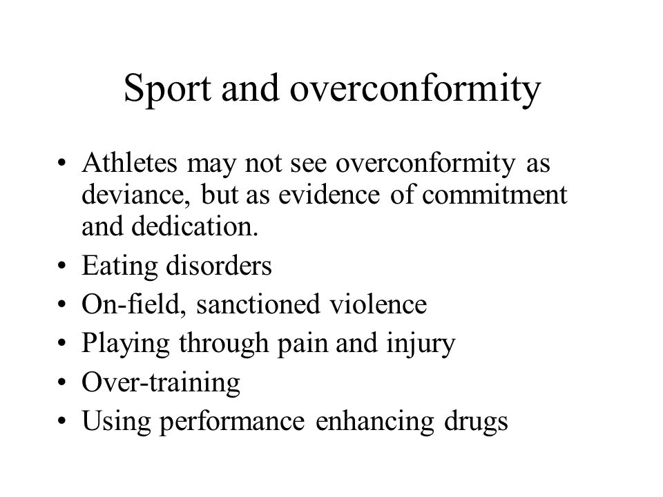 Sport and overconformity Athletes may not see overconformity as deviance, but as evidence of commitment and dedication. Eating disorders On-field, san