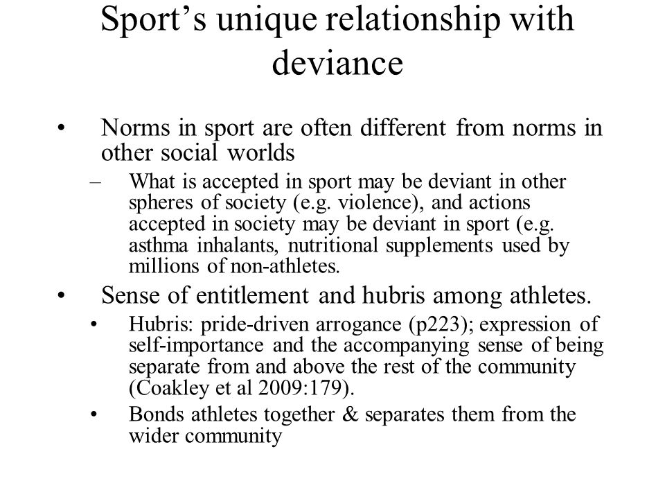 Sport's unique relationship with deviance Norms in sport are often different from norms in other social worlds –What is accepted in sport may be devia