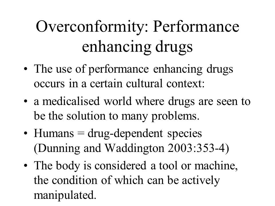 Overconformity: Performance enhancing drugs The use of performance enhancing drugs occurs in a certain cultural context: a medicalised world where dru