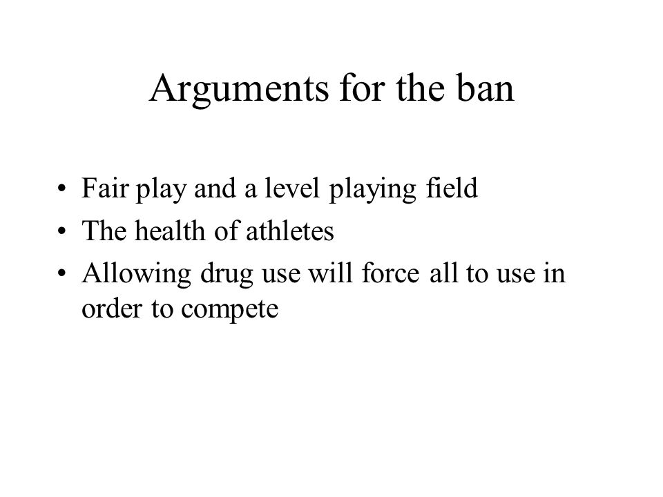Arguments for the ban Fair play and a level playing field The health of athletes Allowing drug use will force all to use in order to compete