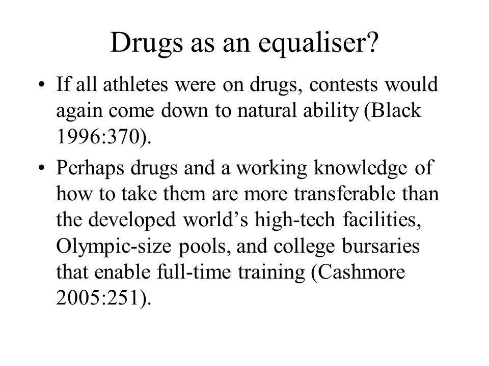 Drugs as an equaliser? If all athletes were on drugs, contests would again come down to natural ability (Black 1996:370). Perhaps drugs and a working