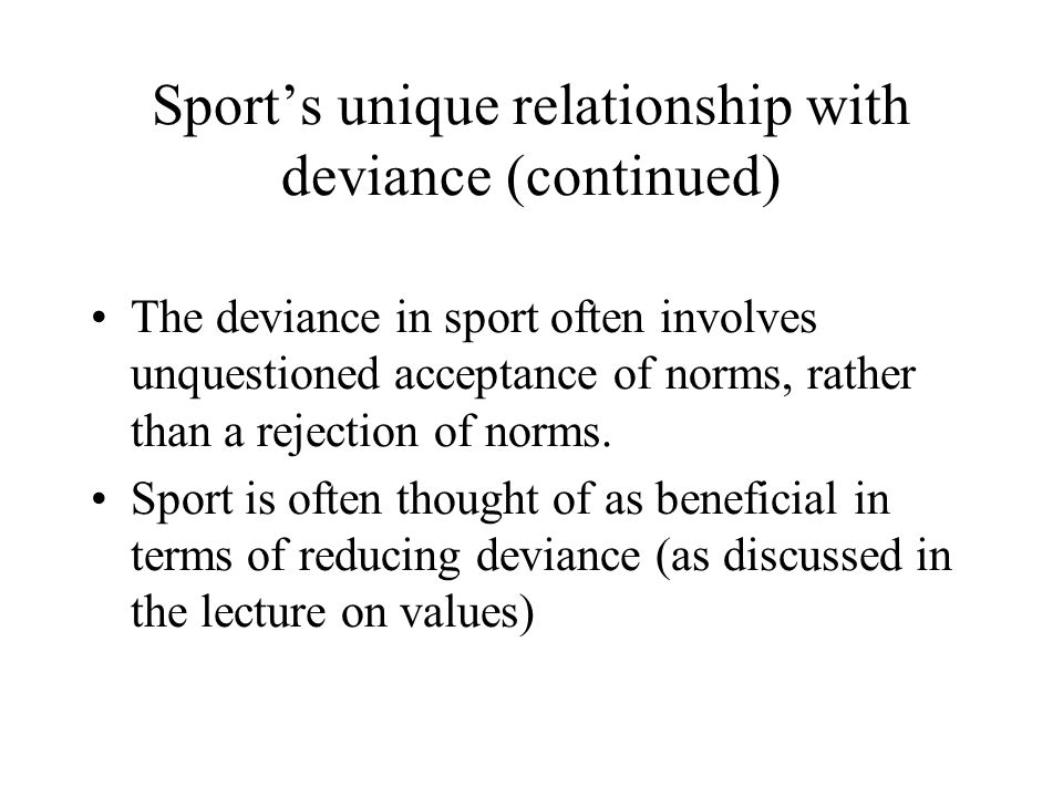 Sport's unique relationship with deviance (continued) The deviance in sport often involves unquestioned acceptance of norms, rather than a rejection o