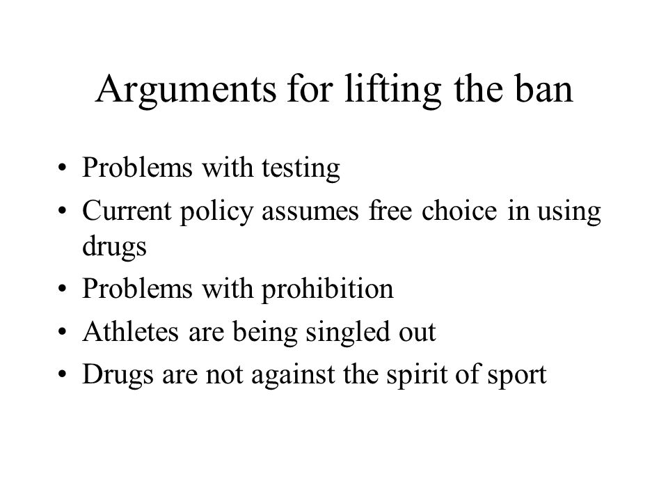 Arguments for lifting the ban Problems with testing Current policy assumes free choice in using drugs Problems with prohibition Athletes are being sin