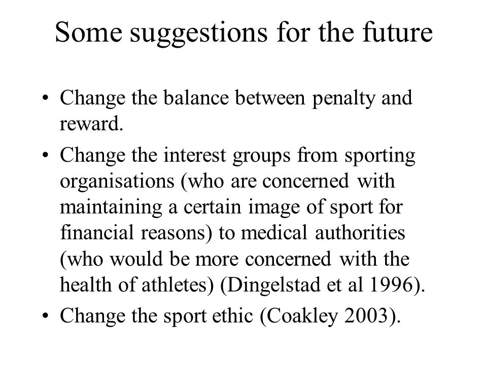 Some suggestions for the future Change the balance between penalty and reward. Change the interest groups from sporting organisations (who are concern