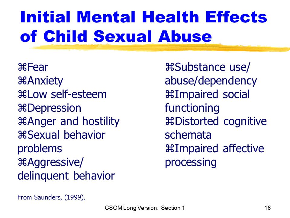 CSOM Long Version: Section 116 Initial Mental Health Effects of Child Sexual Abuse zFear zAnxiety zLow self-esteem zDepression zAnger and hostility zSexual behavior problems zAggressive/ delinquent behavior From Saunders, (1999).