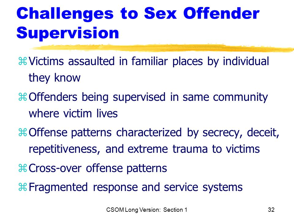 CSOM Long Version: Section 132 Challenges to Sex Offender Supervision zVictims assaulted in familiar places by individual they know zOffenders being supervised in same community where victim lives zOffense patterns characterized by secrecy, deceit, repetitiveness, and extreme trauma to victims zCross-over offense patterns zFragmented response and service systems