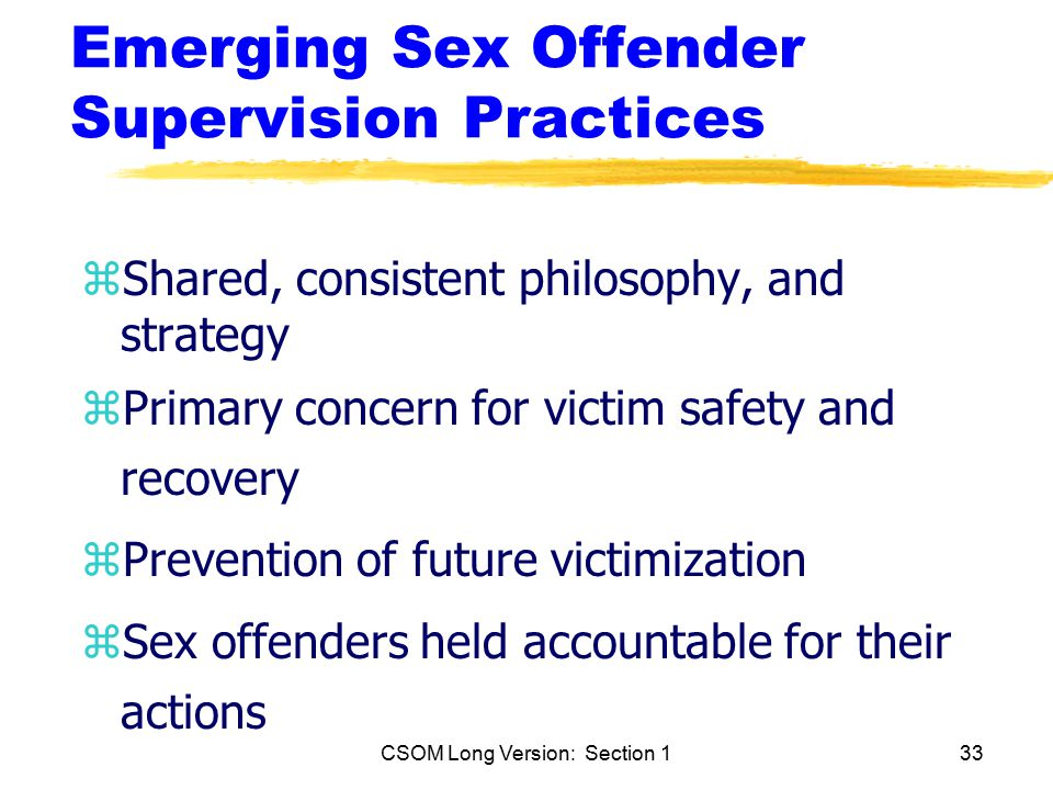 CSOM Long Version: Section 133 Emerging Sex Offender Supervision Practices zShared, consistent philosophy, and strategy zPrimary concern for victim safety and recovery zPrevention of future victimization zSex offenders held accountable for their actions