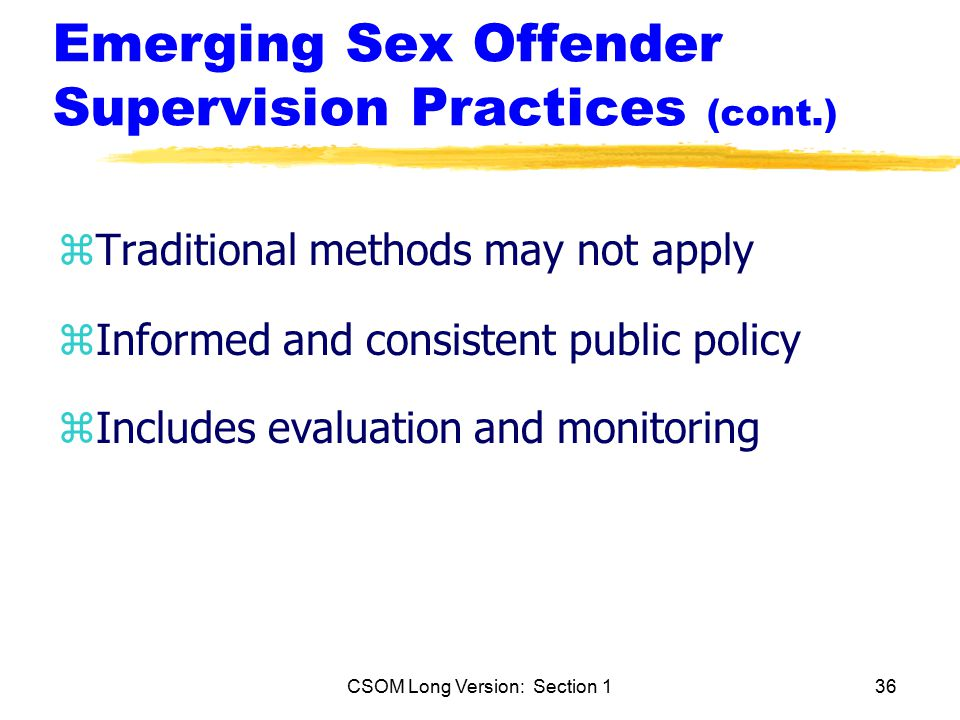 CSOM Long Version: Section 136 Emerging Sex Offender Supervision Practices (cont.) zTraditional methods may not apply zInformed and consistent public policy zIncludes evaluation and monitoring