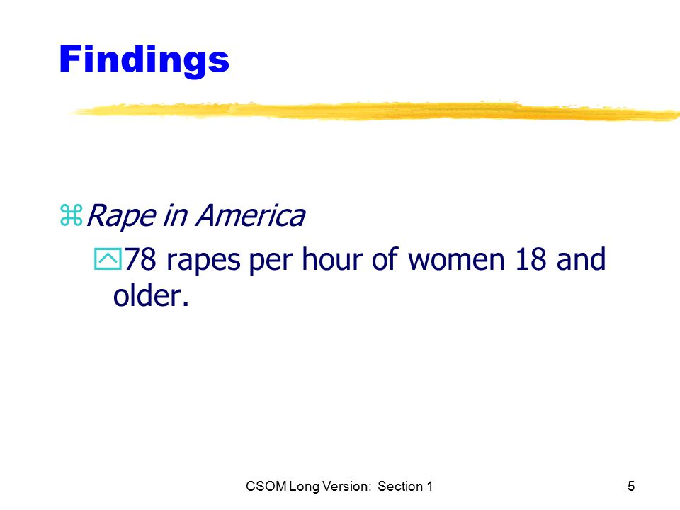 CSOM Long Version: Section 15 Findings zRape in America y78 rapes per hour of women 18 and older.