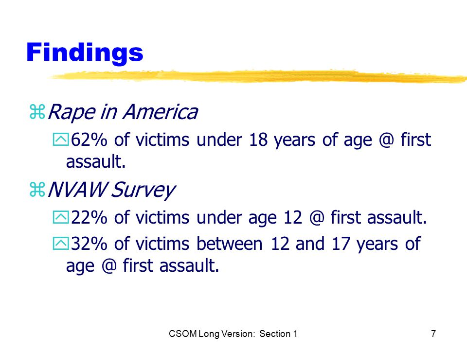 CSOM Long Version: Section 17 Findings zRape in America y62% of victims under 18 years of age @ first assault.