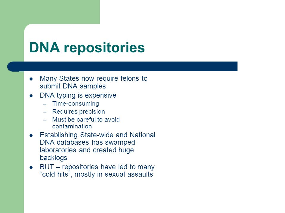 DNA repositories Many States now require felons to submit DNA samples DNA typing is expensive – Time-consuming – Requires precision – Must be careful to avoid contamination Establishing State-wide and National DNA databases has swamped laboratories and created huge backlogs BUT – repositories have led to many cold hits , mostly in sexual assaults