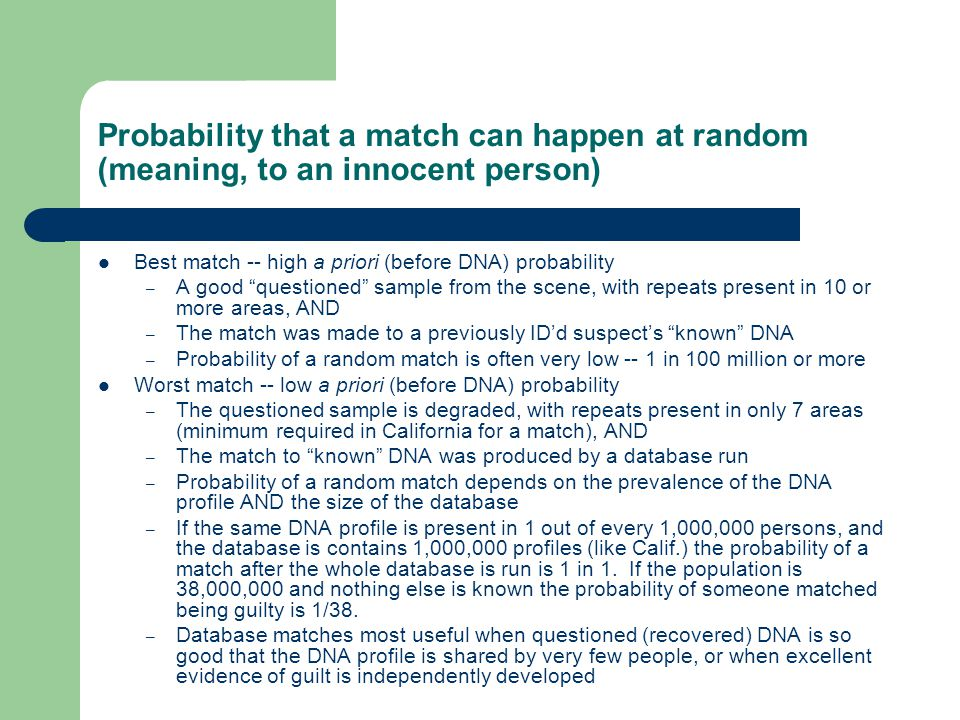 Probability that a match can happen at random (meaning, to an innocent person) Best match -- high a priori (before DNA) probability – A good questioned sample from the scene, with repeats present in 10 or more areas, AND – The match was made to a previously ID'd suspect's known DNA – Probability of a random match is often very low -- 1 in 100 million or more Worst match -- low a priori (before DNA) probability – The questioned sample is degraded, with repeats present in only 7 areas (minimum required in California for a match), AND – The match to known DNA was produced by a database run – Probability of a random match depends on the prevalence of the DNA profile AND the size of the database – If the same DNA profile is present in 1 out of every 1,000,000 persons, and the database is contains 1,000,000 profiles (like Calif.) the probability of a match after the whole database is run is 1 in 1.