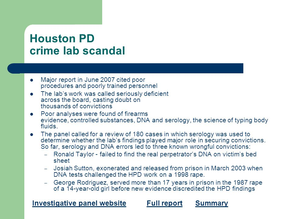 Houston PD crime lab scandal Major report in June 2007 cited poor procedures and poorly trained personnel The lab's work was called seriously deficient across the board, casting doubt on thousands of convictions Poor analyses were found of firearms evidence, controlled substances, DNA and serology, the science of typing body fluids.