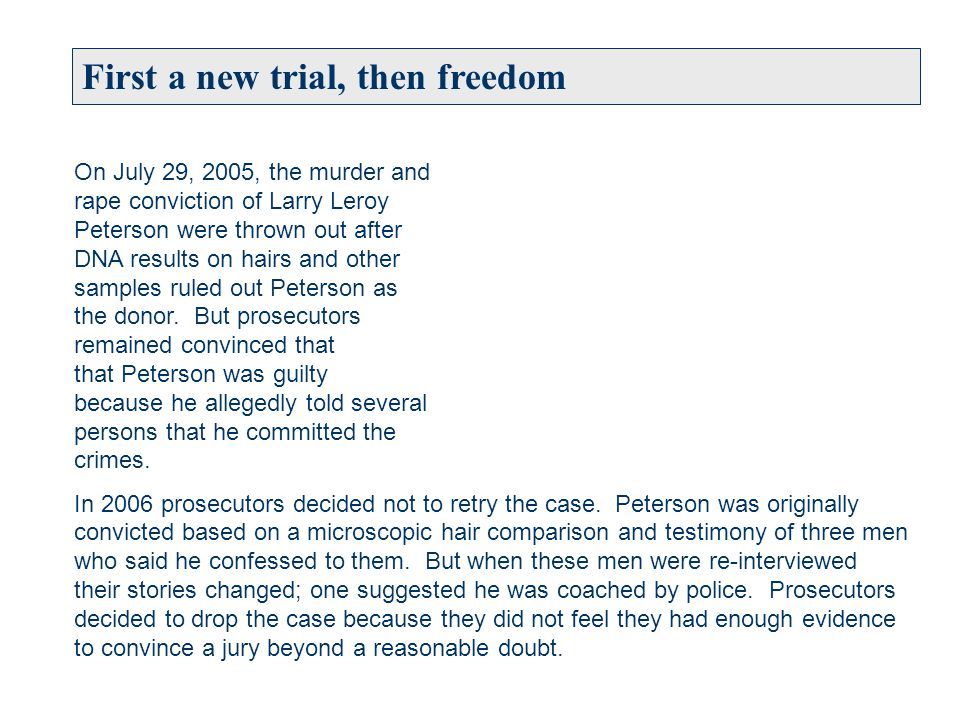 First a new trial, then freedom On July 29, 2005, the murder and rape conviction of Larry Leroy Peterson were thrown out after DNA results on hairs and other samples ruled out Peterson as the donor.