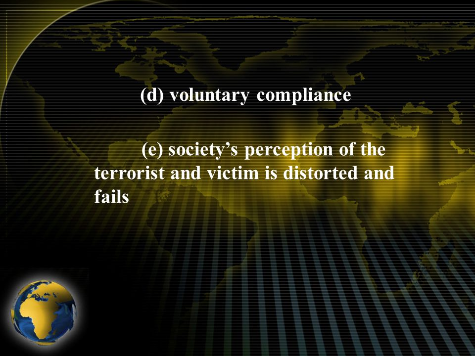 (d) voluntary compliance (e) society's perception of the terrorist and victim is distorted and fails
