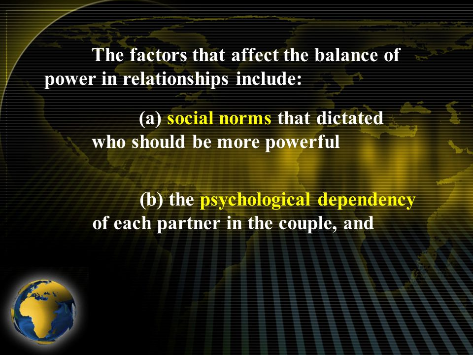 The factors that affect the balance of power in relationships include: (a) social norms that dictated who should be more powerful (b) the psychological dependency of each partner in the couple, and