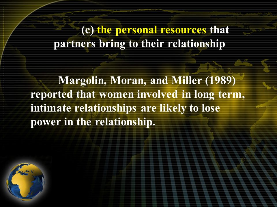 (c) the personal resources that partners bring to their relationship Margolin, Moran, and Miller (1989) reported that women involved in long term, intimate relationships are likely to lose power in the relationship.