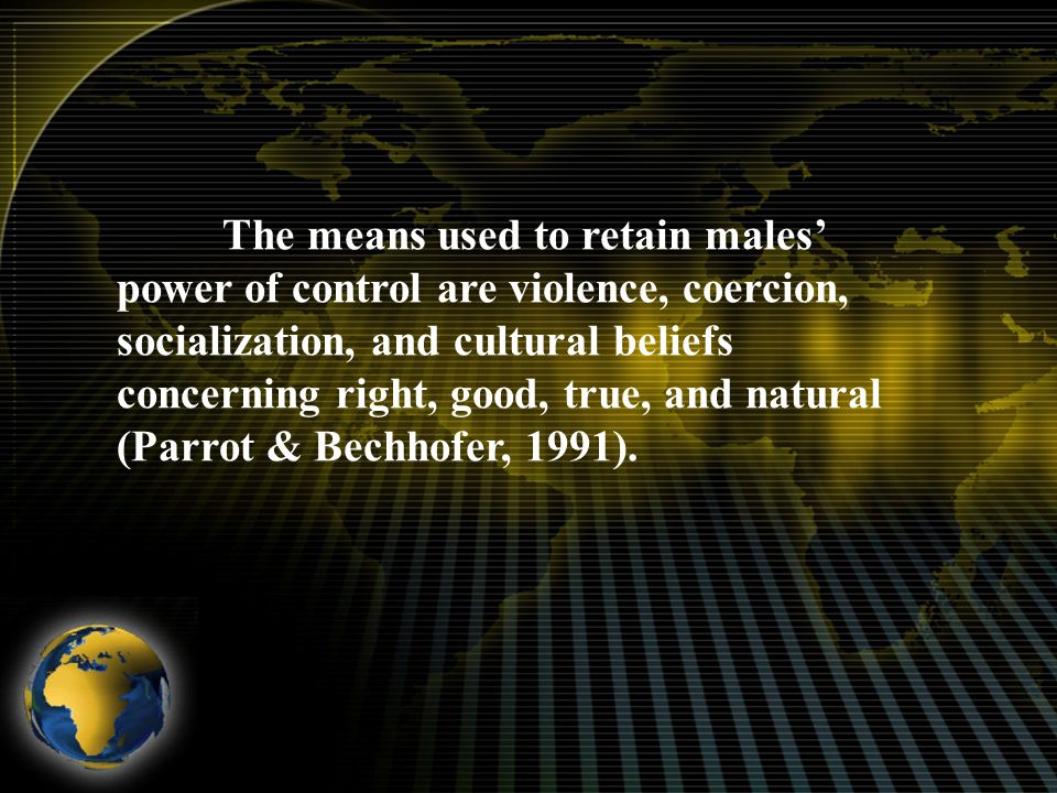 The means used to retain males' power of control are violence, coercion, socialization, and cultural beliefs concerning right, good, true, and natural (Parrot & Bechhofer, 1991).