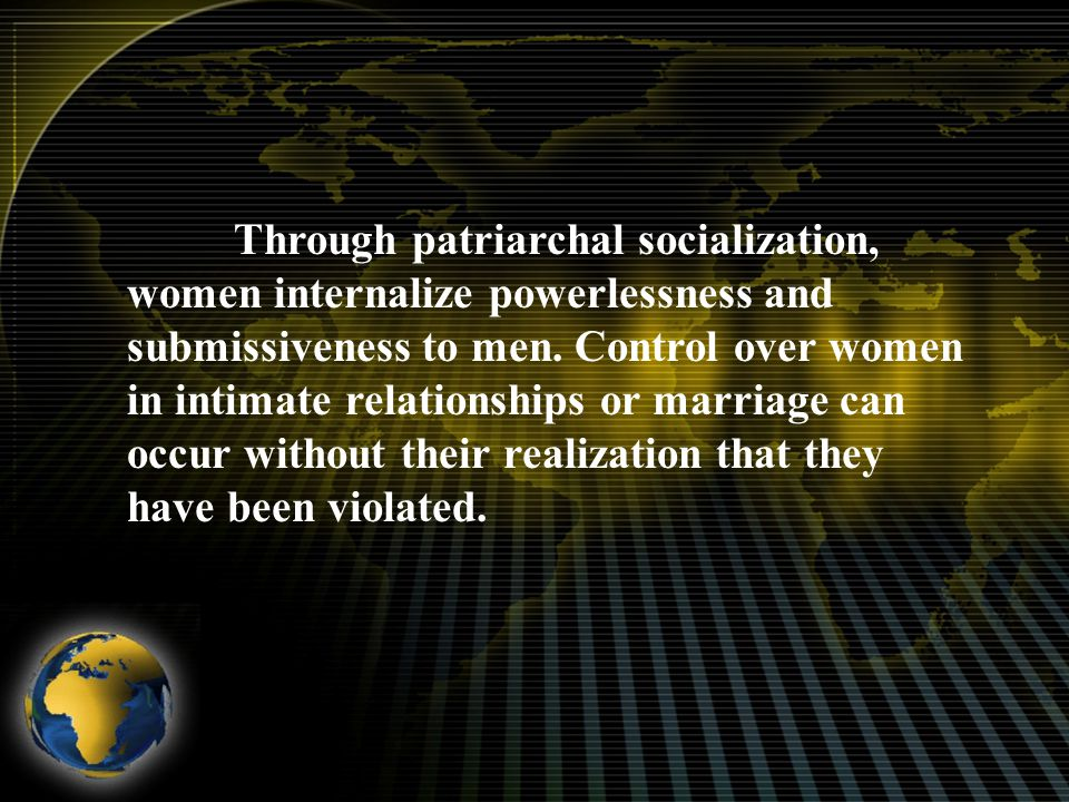 Through patriarchal socialization, women internalize powerlessness and submissiveness to men.