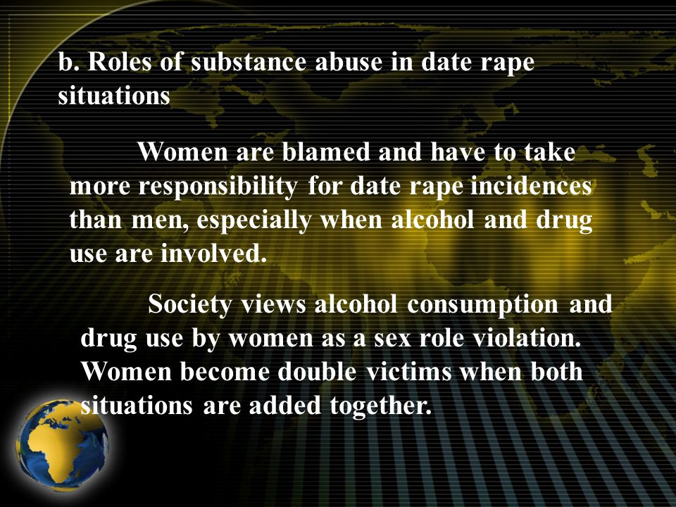 b. Roles of substance abuse in date rape situations Women are blamed and have to take more responsibility for date rape incidences than men, especiall