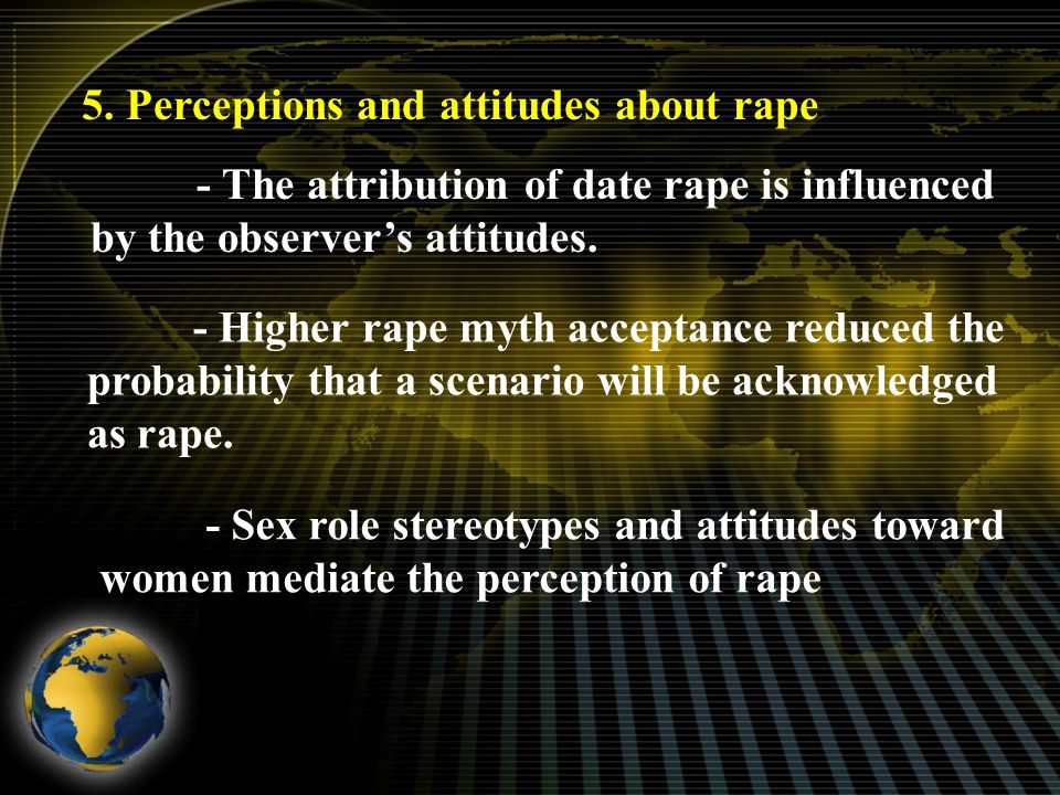 5. Perceptions and attitudes about rape - The attribution of date rape is influenced by the observer's attitudes. - Higher rape myth acceptance reduce