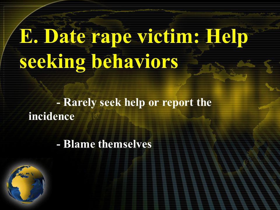 E. Date rape victim: Help seeking behaviors - Rarely seek help or report the incidence - Blame themselves