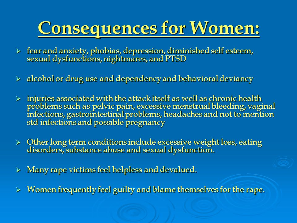 Consequences for Women:  fear and anxiety, phobias, depression, diminished self esteem, sexual dysfunctions, nightmares, and PTSD  alcohol or drug use and dependency and behavioral deviancy  injuries associated with the attack itself as well as chronic health problems such as pelvic pain, excessive menstrual bleeding, vaginal infections, gastrointestinal problems, headaches and not to mention std infections and possible pregnancy  Other long term conditions include excessive weight loss, eating disorders, substance abuse and sexual dysfunction.