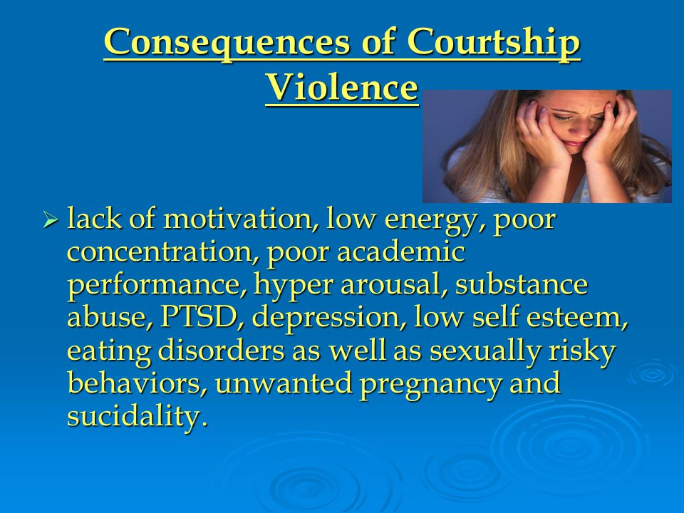 Consequences of Courtship Violence  lack of motivation, low energy, poor concentration, poor academic performance, hyper arousal, substance abuse, PTSD, depression, low self esteem, eating disorders as well as sexually risky behaviors, unwanted pregnancy and sucidality.