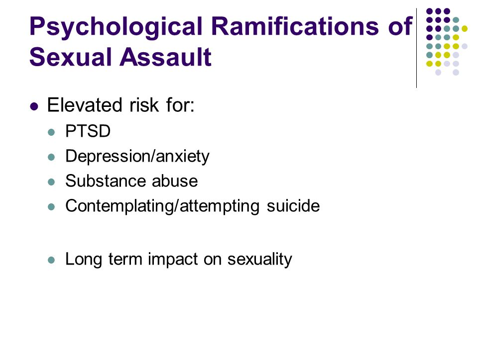 Psychological Ramifications of Sexual Assault Elevated risk for: PTSD Depression/anxiety Substance abuse Contemplating/attempting suicide Long term impact on sexuality