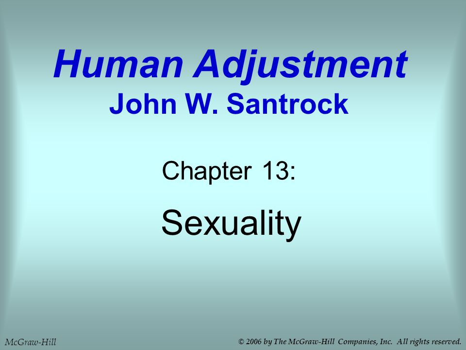 Sexuality Chapter 13: Human Adjustment John W. Santrock McGraw-Hill © 2006 by The McGraw-Hill Companies, Inc. All rights reserved.