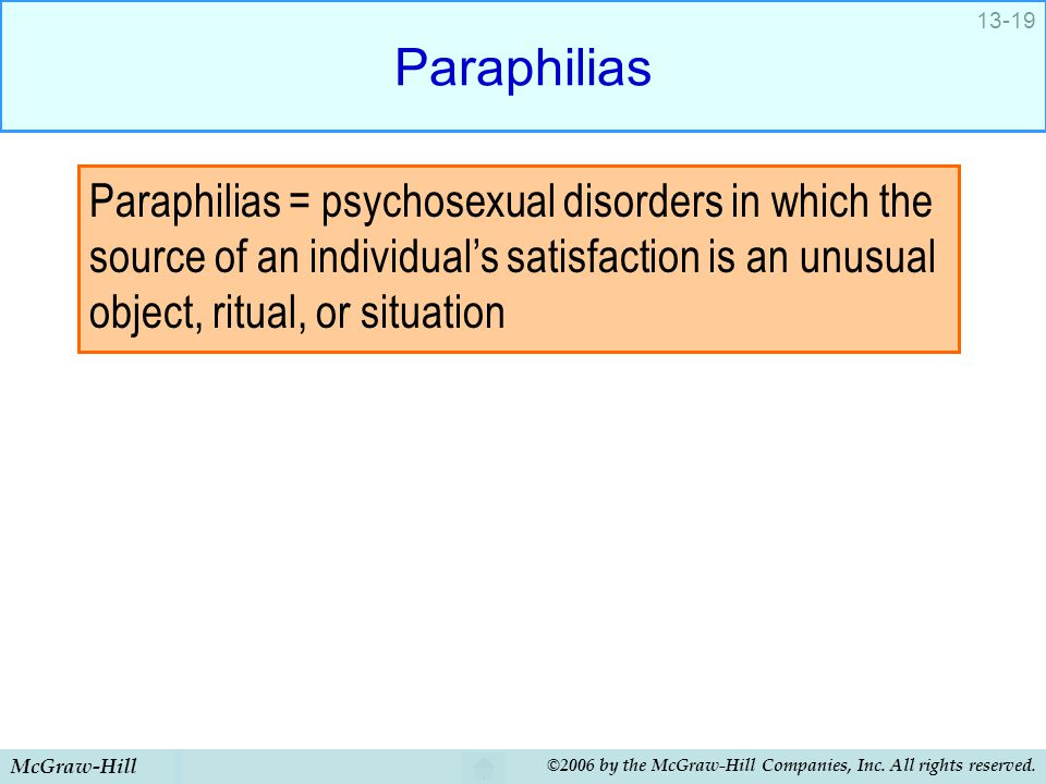 McGraw-Hill ©2006 by the McGraw-Hill Companies, Inc. All rights reserved. 13-19 Paraphilias Paraphilias = psychosexual disorders in which the source o