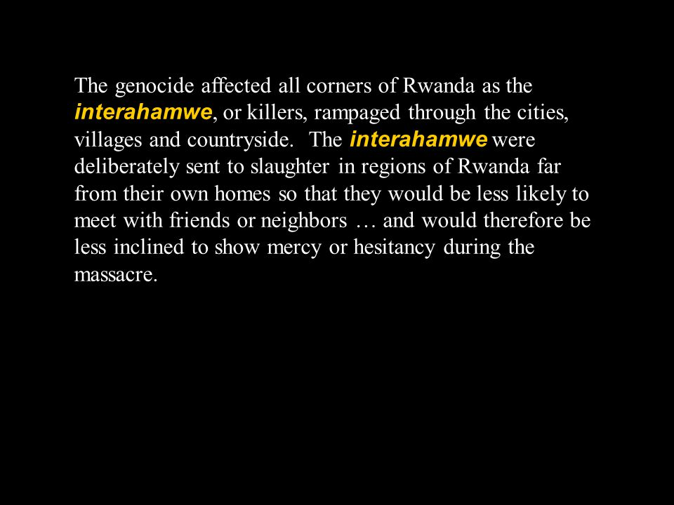 The genocide affected all corners of Rwanda as the interahamwe, or killers, rampaged through the cities, villages and countryside.