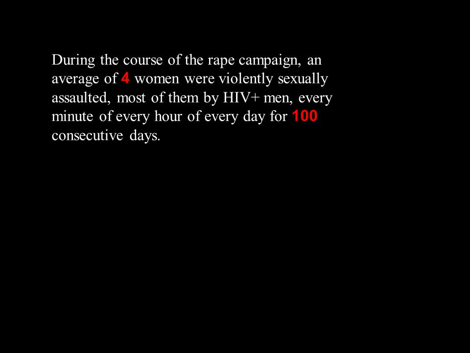 During the course of the rape campaign, an average of 4 women were violently sexually assaulted, most of them by HIV+ men, every minute of every hour of every day for 100 consecutive days.
