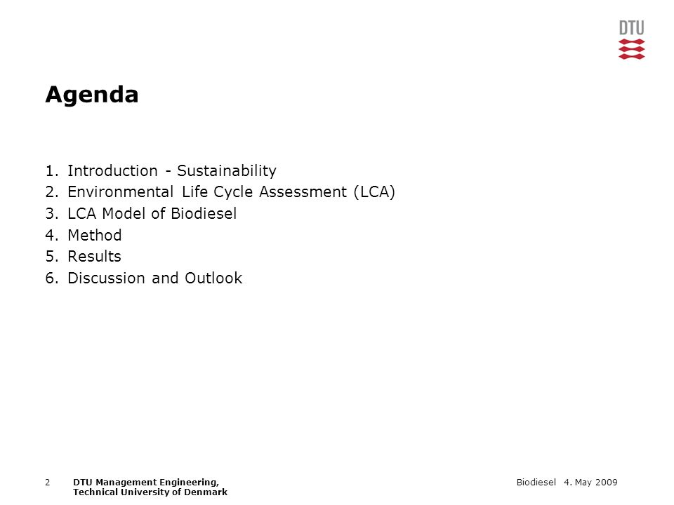 4. May 2009Biodiesel2DTU Management Engineering, Technical University of Denmark Agenda 1.Introduction - Sustainability 2.Environmental Life Cycle Ass