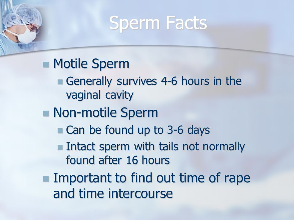 Sperm Facts Motile Sperm Motile Sperm Generally survives 4-6 hours in the vaginal cavity Generally survives 4-6 hours in the vaginal cavity Non-motile