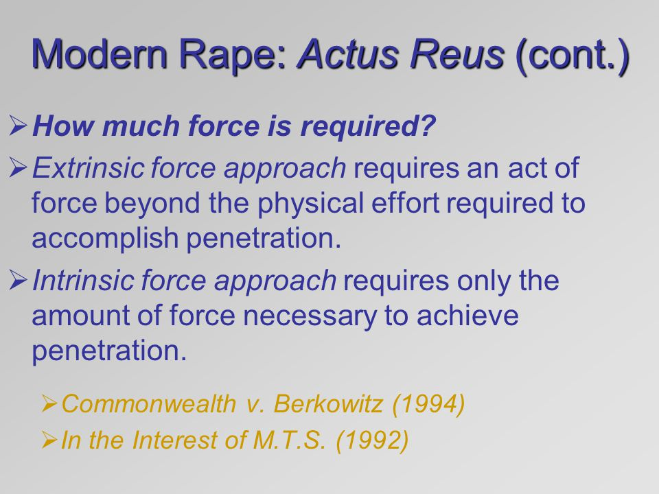 Modern Rape: Actus Reus (cont.)  How much force is required?  Extrinsic force approach requires an act of force beyond the physical effort required