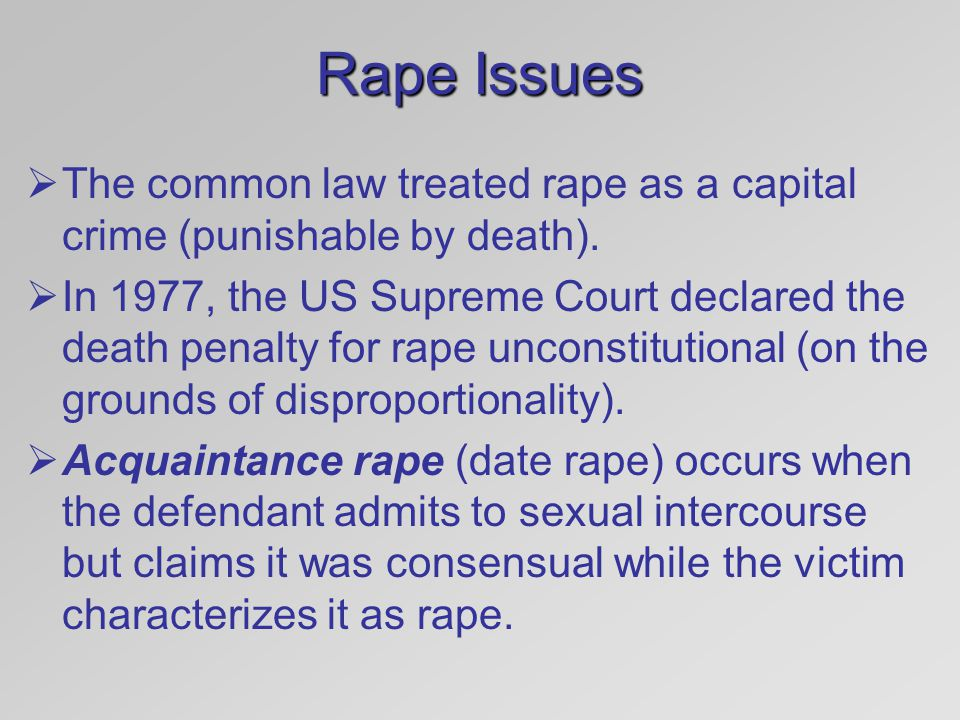 Rape Issues  The common law treated rape as a capital crime (punishable by death).  In 1977, the US Supreme Court declared the death penalty for rap