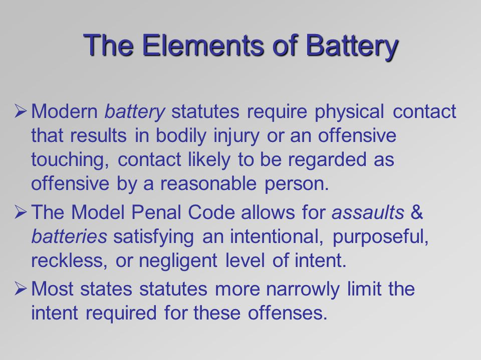 The Elements of Battery  Modern battery statutes require physical contact that results in bodily injury or an offensive touching, contact likely to b