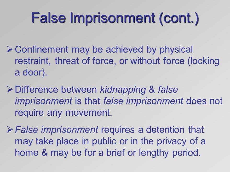 False Imprisonment (cont.)  Confinement may be achieved by physical restraint, threat of force, or without force (locking a door).  Difference betwe