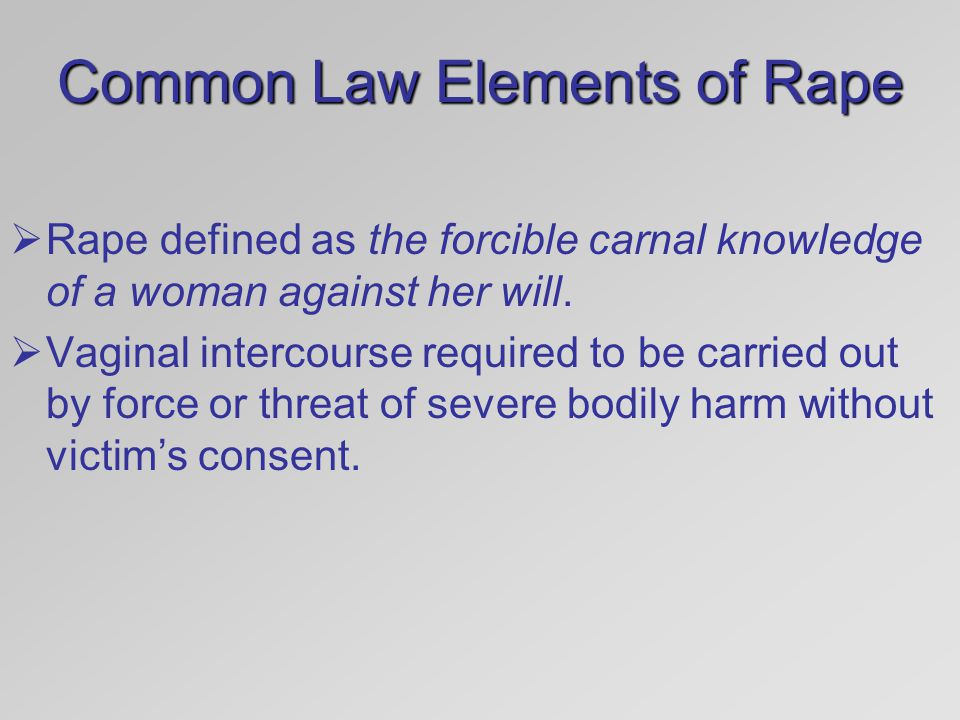 Common Law Elements of Rape  Rape defined as the forcible carnal knowledge of a woman against her will.  Vaginal intercourse required to be carried