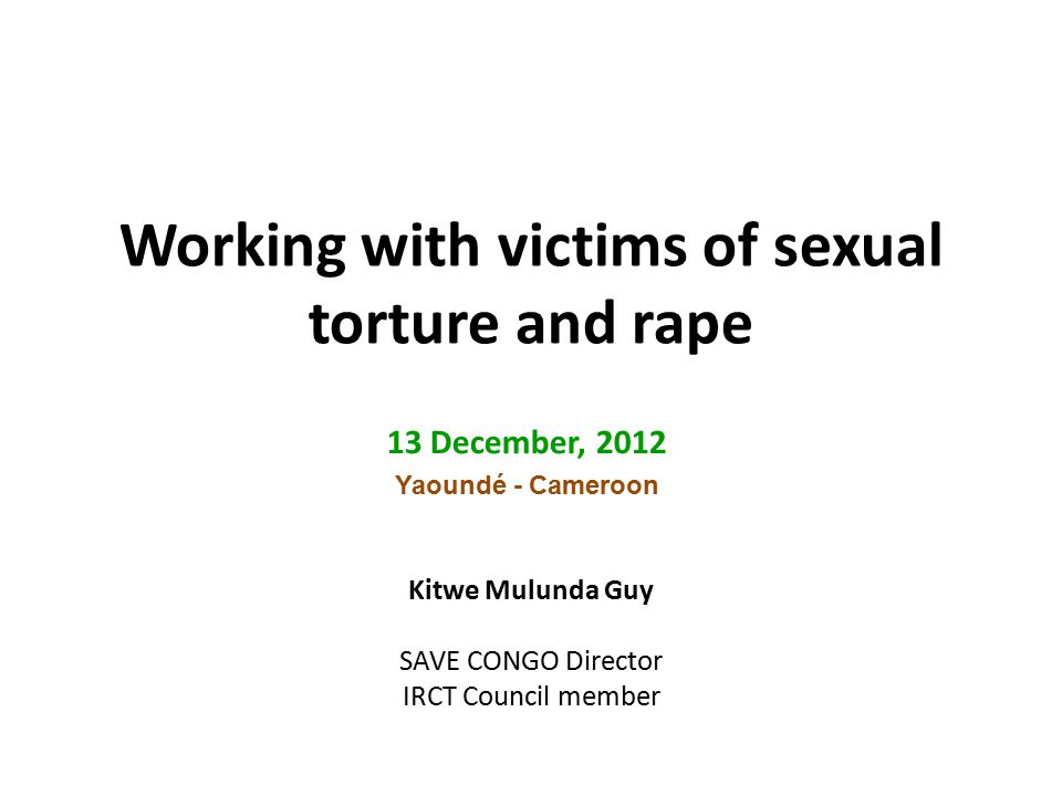 Working with victims of sexual torture and rape 13 December, 2012 Yaoundé - Cameroon Kitwe Mulunda Guy SAVE CONGO Director IRCT Council member
