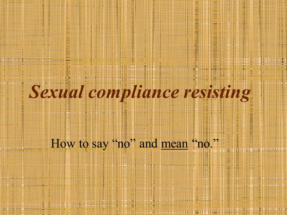 "Sexual compliance resisting How to say ""no"" and mean ""no."""