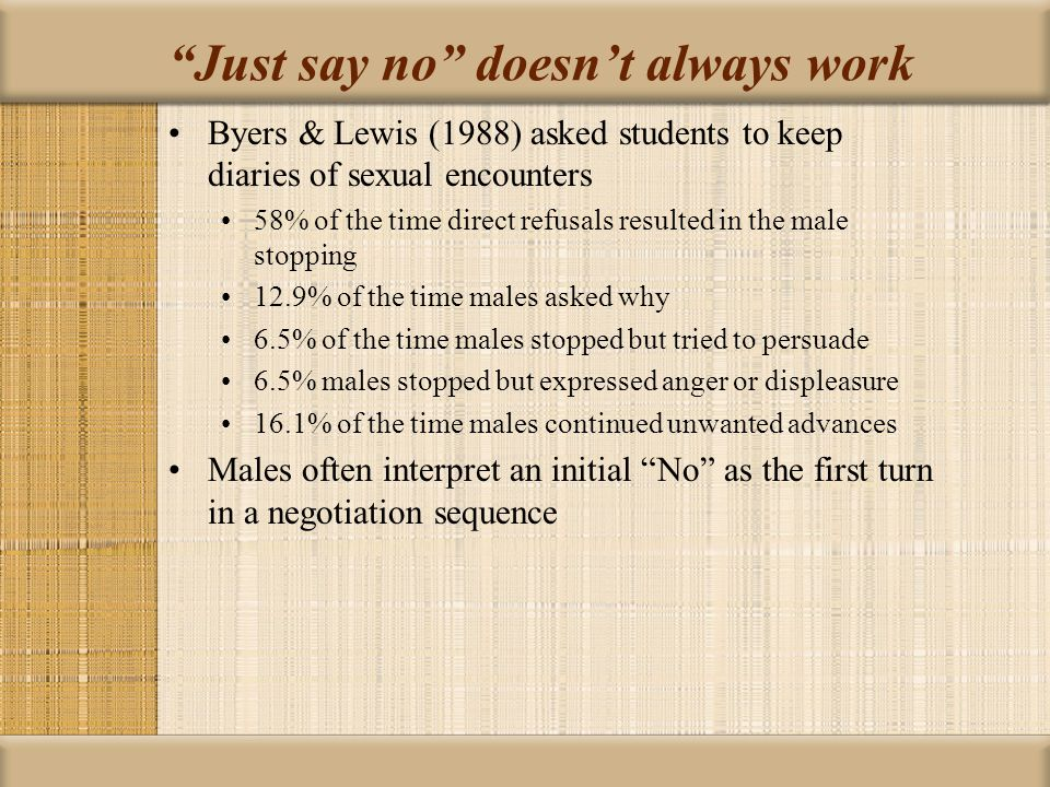 Just say no doesn't always work Byers & Lewis (1988) asked students to keep diaries of sexual encounters 58% of the time direct refusals resulted in the male stopping 12.9% of the time males asked why 6.5% of the time males stopped but tried to persuade 6.5% males stopped but expressed anger or displeasure 16.1% of the time males continued unwanted advances Males often interpret an initial No as the first turn in a negotiation sequence