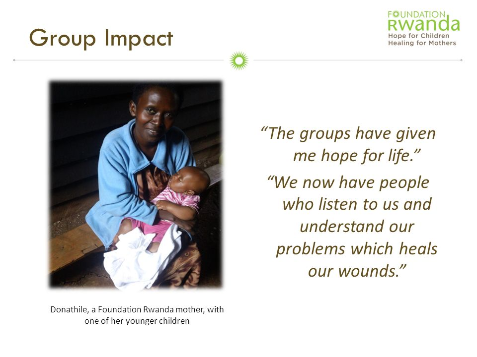 """""""The groups have given me hope for life."""" """"We now have people who listen to us and understand our problems which heals our wounds."""" Group Impact Donat"""