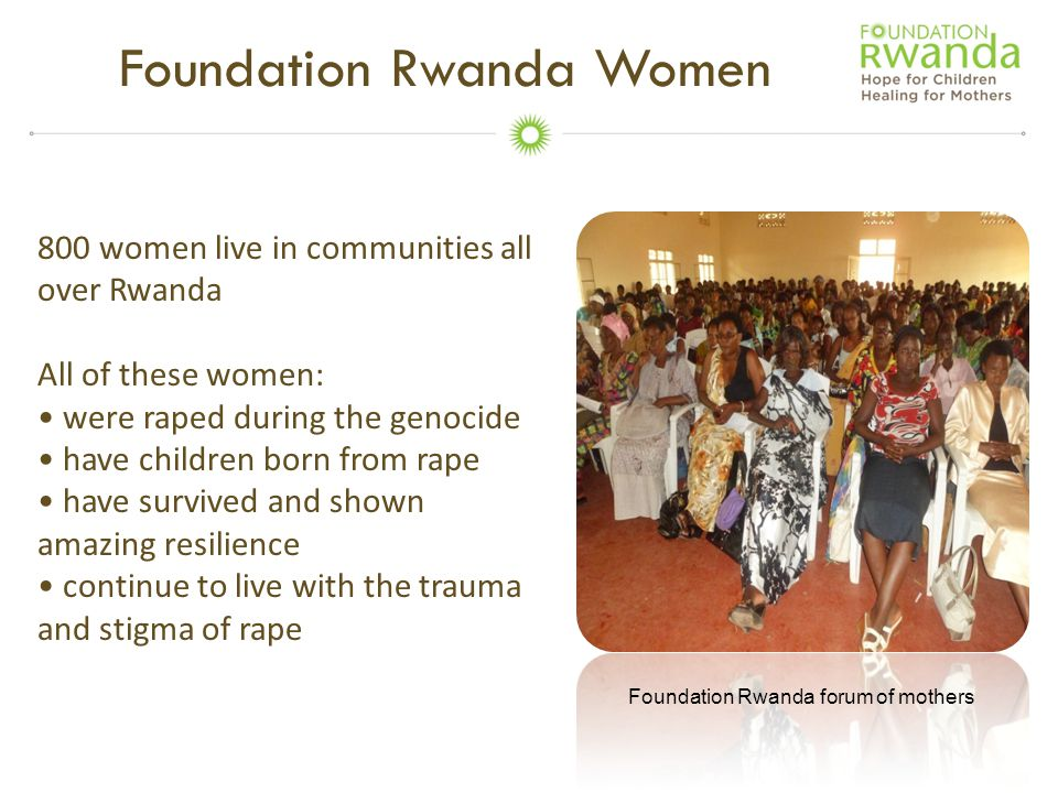 Foundation Rwanda Women 800 women live in communities all over Rwanda All of these women: were raped during the genocide have children born from rape have survived and shown amazing resilience continue to live with the trauma and stigma of rape Foundation Rwanda forum of mothers