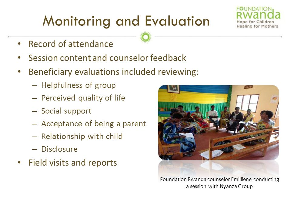 Monitoring and Evaluation Record of attendance Session content and counselor feedback Beneficiary evaluations included reviewing: – Helpfulness of group – Perceived quality of life – Social support – Acceptance of being a parent – Relationship with child – Disclosure Field visits and reports Foundation Rwanda counselor Emilliene conducting a session with Nyanza Group